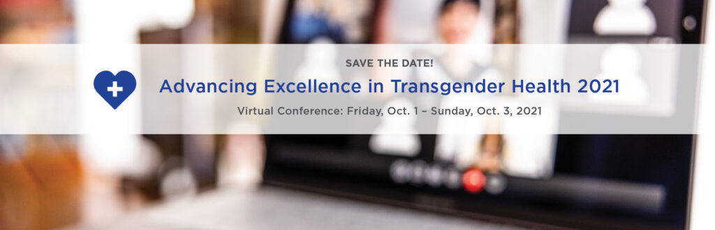 SAVE THE DATE Advancing Excellence in Transgender Health 2021 Friday, October 1 - Sunday, October 3, 2021